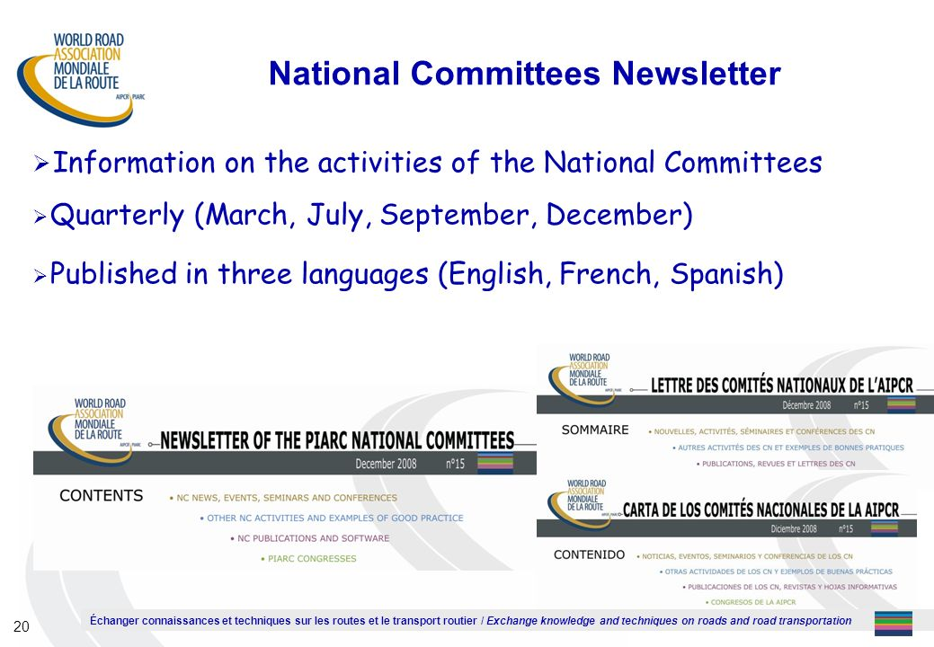 Échanger connaissances et techniques sur les routes et le transport routier / Exchange knowledge and techniques on roads and road transportation 20 National Committees Newsletter Information on the activities of the National Committees Quarterly (March, July, September, December) Published in three languages (English, French, Spanish)