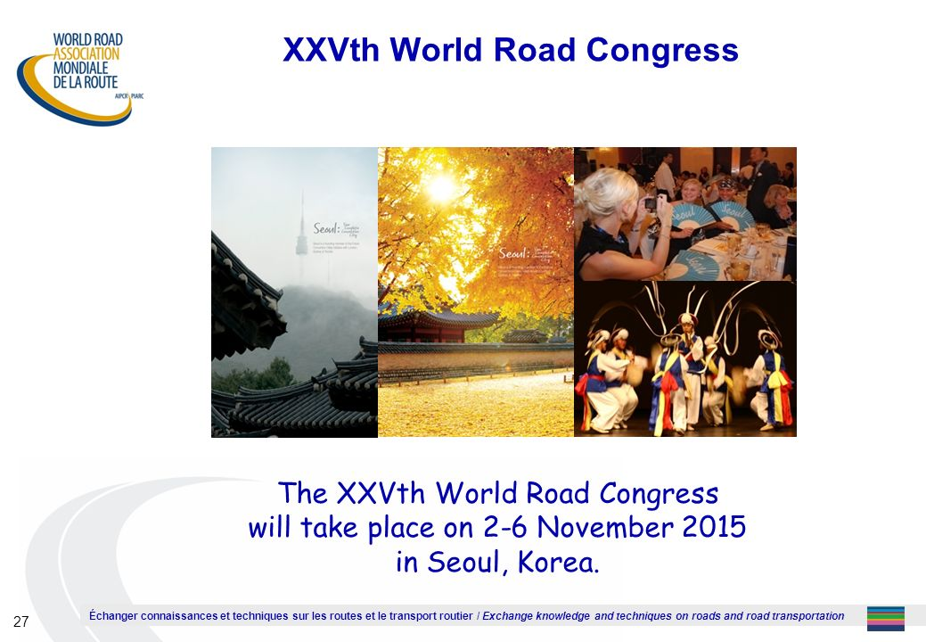 Échanger connaissances et techniques sur les routes et le transport routier / Exchange knowledge and techniques on roads and road transportation 27 XXVth World Road Congress The XXVth World Road Congress will take place on 2-6 November 2015 in Seoul, Korea.
