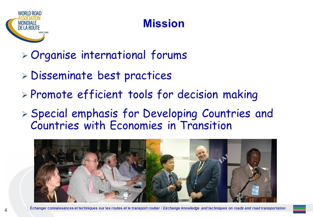 Échanger connaissances et techniques sur les routes et le transport routier / Exchange knowledge and techniques on roads and road transportation 4 Mission Organise international forums Disseminate best practices Promote efficient tools for decision making Special emphasis for Developing Countries and Countries with Economies in Transition