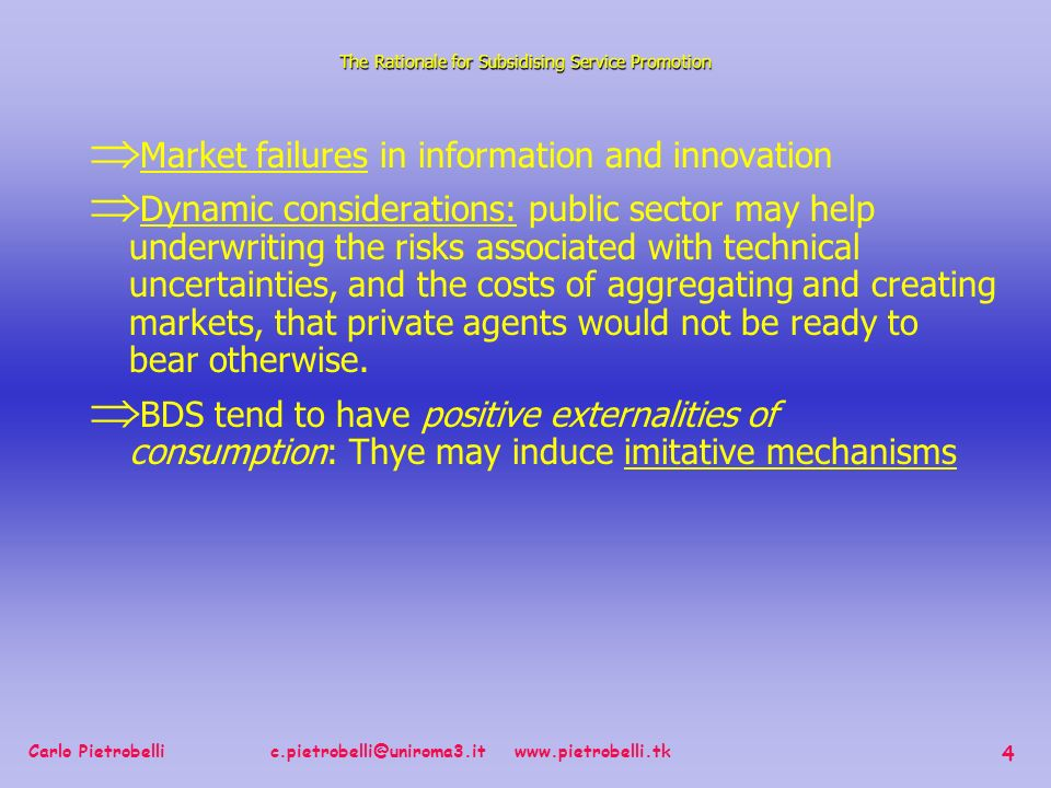 Carlo Pietrobelli c.pietrobelli@uniroma3.it www.pietrobelli.tk 4 Market failures in information and innovation Dynamic considerations: public sector may help underwriting the risks associated with technical uncertainties, and the costs of aggregating and creating markets, that private agents would not be ready to bear otherwise.