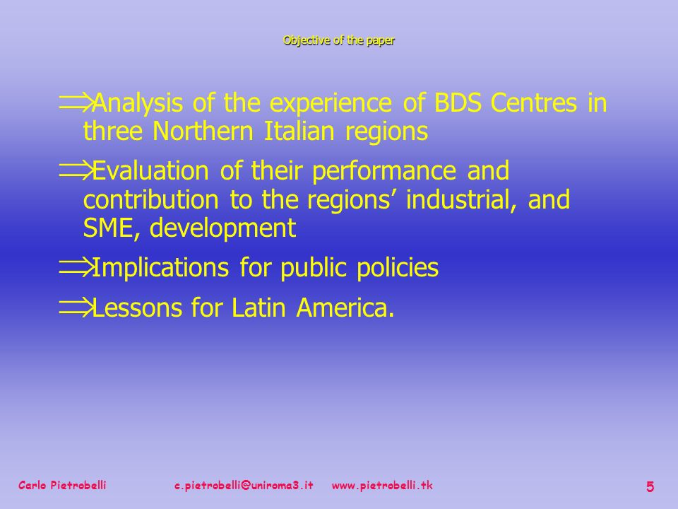 Carlo Pietrobelli c.pietrobelli@uniroma3.it www.pietrobelli.tk 5 Analysis of the experience of BDS Centres in three Northern Italian regions Evaluation of their performance and contribution to the regions industrial, and SME, development Implications for public policies Lessons for Latin America.