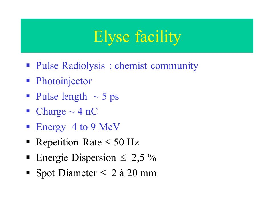 Elyse facility Pulse Radiolysis : chemist community Photoinjector Pulse length ~ 5 ps Charge ~ 4 nC Energy 4 to 9 MeV Repetition Rate 50 Hz Energie Dispersion 2,5 % Spot Diameter 2 à 20 mm