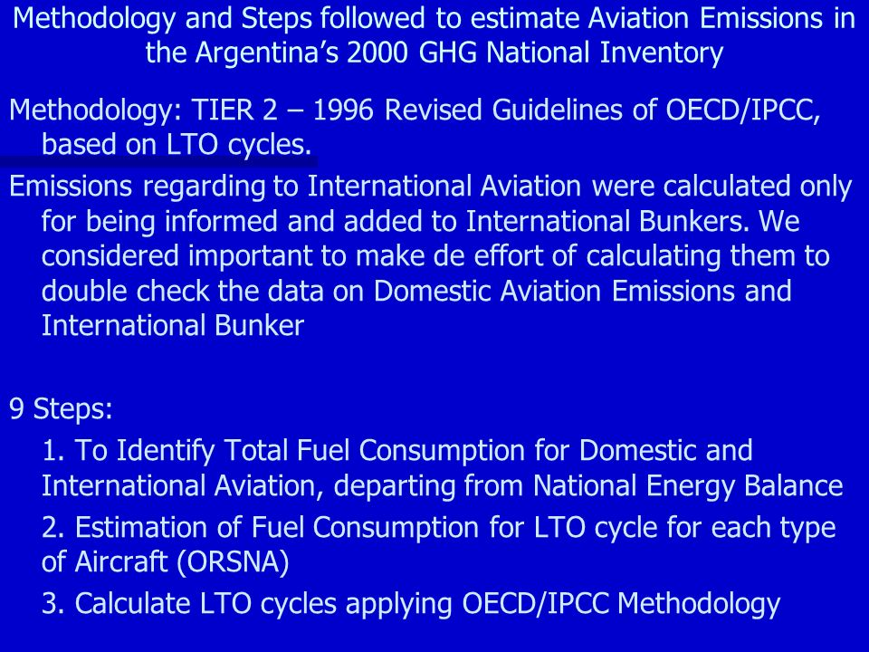 Methodology and Steps followed to estimate Aviation Emissions in the Argentinas 2000 GHG National Inventory Methodology: TIER 2 – 1996 Revised Guidelines of OECD/IPCC, based on LTO cycles.