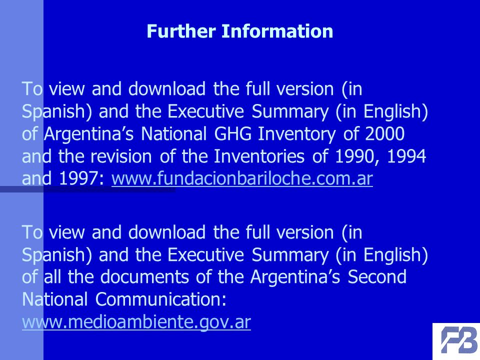 Further Information To view and download the full version (in Spanish) and the Executive Summary (in English) of Argentinas National GHG Inventory of 2000 and the revision of the Inventories of 1990, 1994 and 1997:   To view and download the full version (in Spanish) and the Executive Summary (in English) of all the documents of the Argentinas Second National Communication: