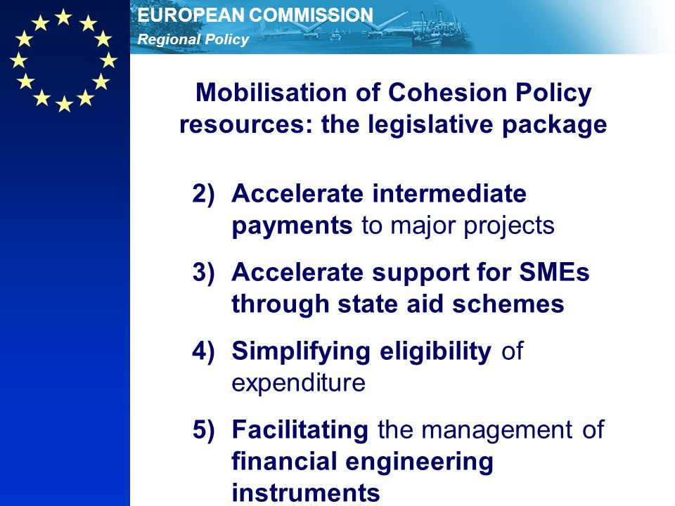 Regional Policy EUROPEAN COMMISSION Mobilisation of Cohesion Policy resources: the legislative package 2)Accelerate intermediate payments to major projects 3)Accelerate support for SMEs through state aid schemes 4)Simplifying eligibility of expenditure 5)Facilitating the management of financial engineering instruments