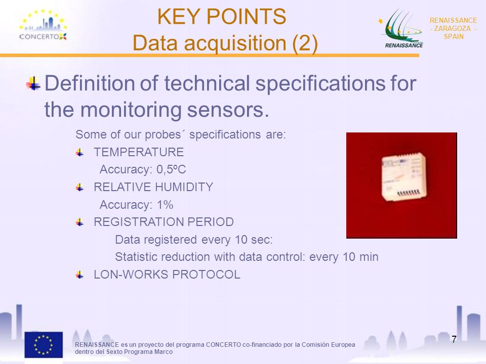 RENAISSANCE es un proyecto del programa CONCERTO co-financiado por la Comisión Europea dentro del Sexto Programa Marco RENAISSANCE - ZARAGOZA - SPAIN 7 Definition of technical specifications for the monitoring sensors.