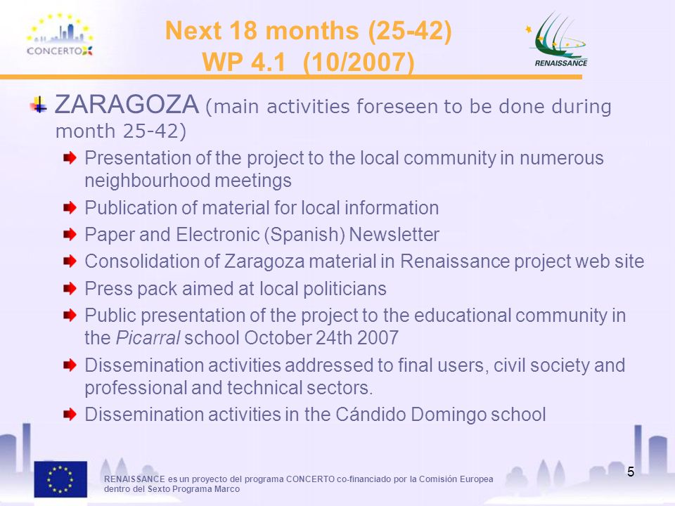 RENAISSANCE es un proyecto del programa CONCERTO co-financiado por la Comisión Europea dentro del Sexto Programa Marco 5 Next 18 months (25-42) WP 4.1 (10/2007) ZARAGOZA (main activities foreseen to be done during month 25-42) Presentation of the project to the local community in numerous neighbourhood meetings Publication of material for local information Paper and Electronic (Spanish) Newsletter Consolidation of Zaragoza material in Renaissance project web site Press pack aimed at local politicians Public presentation of the project to the educational community in the Picarral school October 24th 2007 Dissemination activities addressed to final users, civil society and professional and technical sectors.