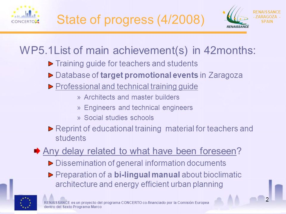 RENAISSANCE es un proyecto del programa CONCERTO co-financiado por la Comisión Europea dentro del Sexto Programa Marco RENAISSANCE - ZARAGOZA - SPAIN 2 State of progress (4/2008) WP5.1List of main achievement(s) in 42months: Training guide for teachers and students Database of target promotional events in Zaragoza Professional and technical training guide »Architects and master builders »Engineers and technical engineers »Social studies schools Reprint of educational training material for teachers and students Any delay related to what have been foreseen.