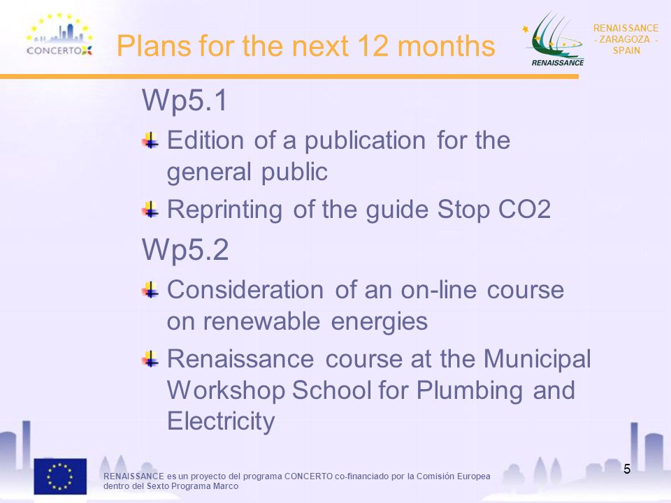 RENAISSANCE es un proyecto del programa CONCERTO co-financiado por la Comisión Europea dentro del Sexto Programa Marco RENAISSANCE - ZARAGOZA - SPAIN 5 Plans for the next 12 months Wp5.1 Edition of a publication for the general public Reprinting of the guide Stop CO2 Wp5.2 Consideration of an on-line course on renewable energies Renaissance course at the Municipal Workshop School for Plumbing and Electricity