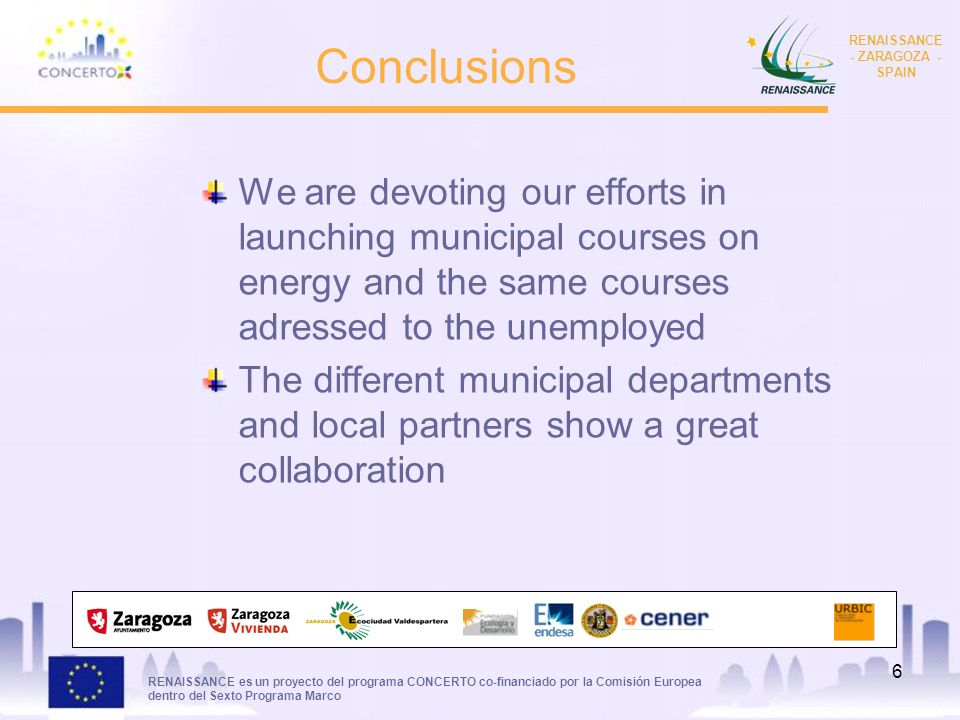 RENAISSANCE es un proyecto del programa CONCERTO co-financiado por la Comisión Europea dentro del Sexto Programa Marco RENAISSANCE - ZARAGOZA - SPAIN 6 Conclusions We are devoting our efforts in launching municipal courses on energy and the same courses adressed to the unemployed The different municipal departments and local partners show a great collaboration