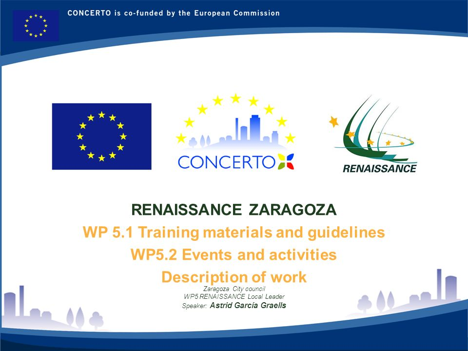 RENAISSANCE es un proyecto del programa CONCERTO co-financiado por la Comisión Europea dentro del Sexto Programa Marco RENAISSANCE - ZARAGOZA - SPAIN 1 RENAISSANCE ZARAGOZA WP 5.1 Training materials and guidelines WP5.2 Events and activities Description of work Zaragoza City council WP5 RENAISSANCE Local Leader Speaker: Astrid García Graells