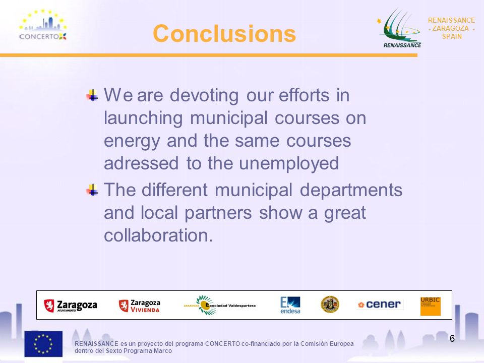 RENAISSANCE es un proyecto del programa CONCERTO co-financiado por la Comisión Europea dentro del Sexto Programa Marco RENAISSANCE - ZARAGOZA - SPAIN 6 Conclusions We are devoting our efforts in launching municipal courses on energy and the same courses adressed to the unemployed The different municipal departments and local partners show a great collaboration.