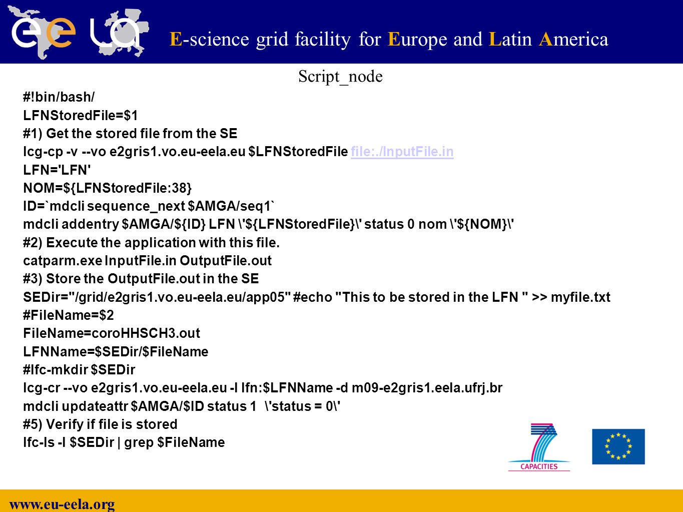 E-science grid facility for Europe and Latin America E #!bin/bash/ LFNStoredFile=$1 #1) Get the stored file from the SE lcg-cp -v --vo e2gris1.vo.eu-eela.eu $LFNStoredFile file:./InputFile.infile:./InputFile.in LFN= LFN NOM=${LFNStoredFile:38} ID=`mdcli sequence_next $AMGA/seq1` mdcli addentry $AMGA/${ID} LFN \ ${LFNStoredFile}\ status 0 nom \ ${NOM}\ #2) Execute the application with this file.
