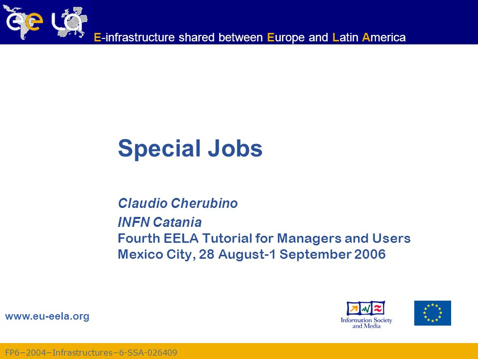FP62004Infrastructures6-SSA-026409 www.eu-eela.org E-infrastructure shared between Europe and Latin America Special Jobs Claudio Cherubino INFN Catania Fourth EELA Tutorial for Managers and Users Mexico City, 28 August-1 September 2006