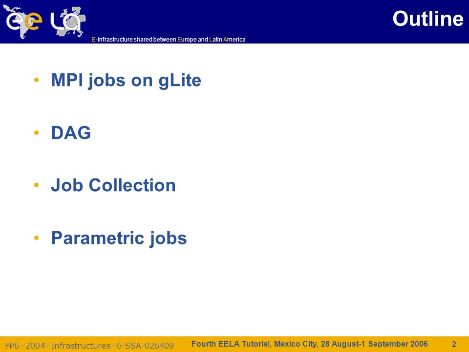 FP62004Infrastructures6-SSA-026409 E-infrastructure shared between Europe and Latin America Fourth EELA Tutorial, Mexico City, 28 August-1 September 2006 2 Outline MPI jobs on gLite DAG Job Collection Parametric jobs