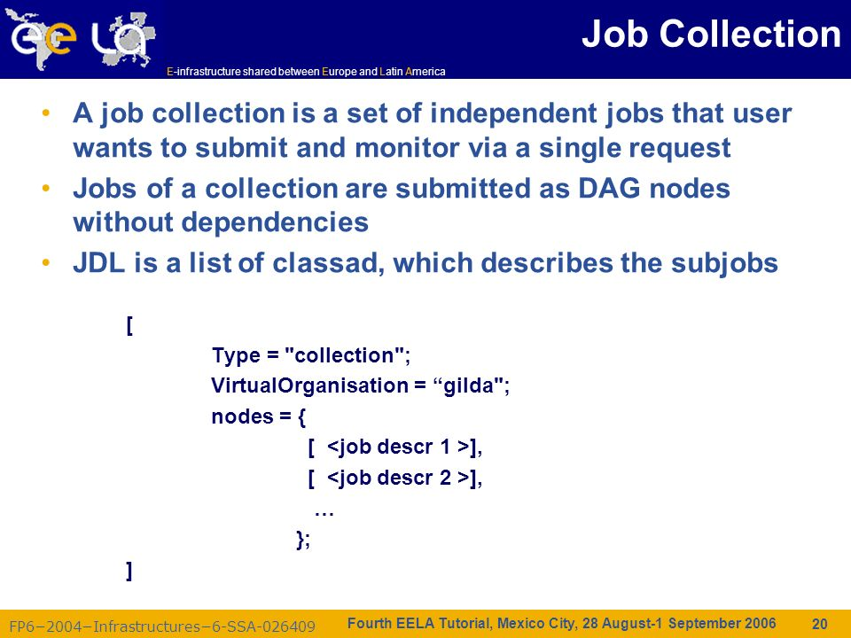 FP62004Infrastructures6-SSA-026409 E-infrastructure shared between Europe and Latin America Fourth EELA Tutorial, Mexico City, 28 August-1 September 2006 20 Job Collection A job collection is a set of independent jobs that user wants to submit and monitor via a single request Jobs of a collection are submitted as DAG nodes without dependencies JDL is a list of classad, which describes the subjobs [ Type = collection ; VirtualOrganisation = gilda ; nodes = { [ ], … }; ]