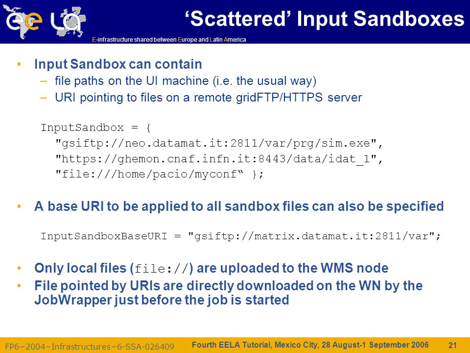 FP62004Infrastructures6-SSA-026409 E-infrastructure shared between Europe and Latin America Fourth EELA Tutorial, Mexico City, 28 August-1 September 2006 21 Scattered Input Sandboxes Input Sandbox can contain –file paths on the UI machine (i.e.