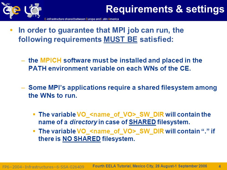 FP62004Infrastructures6-SSA-026409 E-infrastructure shared between Europe and Latin America Fourth EELA Tutorial, Mexico City, 28 August-1 September 2006 4 Requirements & settings In order to guarantee that MPI job can run, the following requirements MUST BE satisfied: –the MPICH software must be installed and placed in the PATH environment variable on each WNs of the CE.