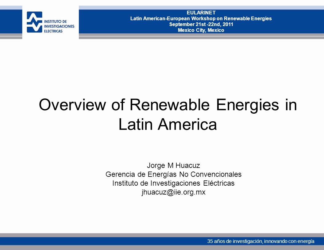 35 años de investigación, innovando con energía EULARINET Latin American-European Workshop on Renewable Energies September 21st -22nd, 2011 Mexico City, Mexico Overview of Renewable Energies in Latin America Jorge M Huacuz Gerencia de Energías No Convencionales Instituto de Investigaciones Eléctricas jhuacuz@iie.org.mx
