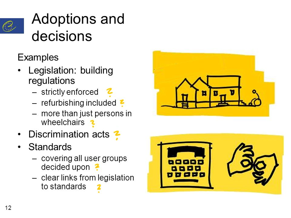 12 Adoptions and decisions Examples Legislation: building regulations –strictly enforced –refurbishing included –more than just persons in wheelchairs Discrimination acts Standards –covering all user groups decided upon –clear links from legislation to standards