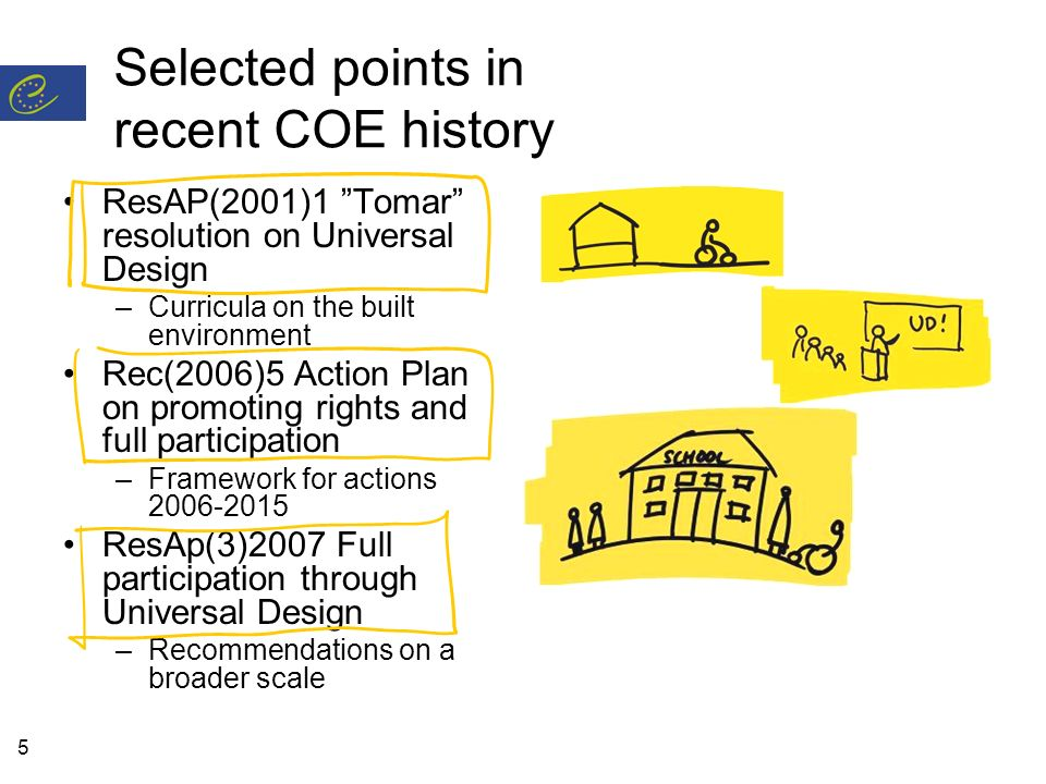 5 Selected points in recent COE history ResAP(2001)1 Tomar resolution on Universal Design –Curricula on the built environment Rec(2006)5 Action Plan on promoting rights and full participation –Framework for actions ResAp(3)2007 Full participation through Universal Design –Recommendations on a broader scale