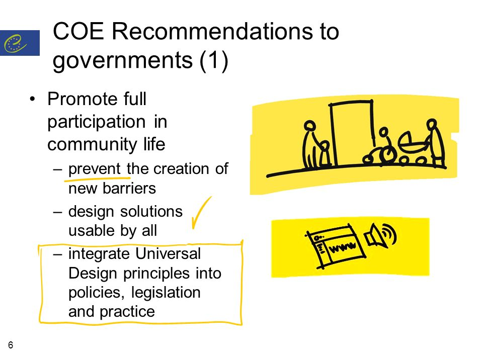 6 COE Recommendations to governments (1) Promote full participation in community life –prevent the creation of new barriers –design solutions usable by all –integrate Universal Design principles into policies, legislation and practice