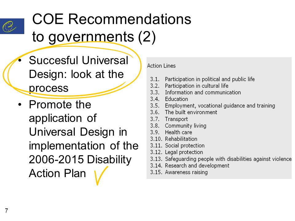 7 COE Recommendations to governments (2) Succesful Universal Design: look at the process Promote the application of Universal Design in implementation of the Disability Action Plan