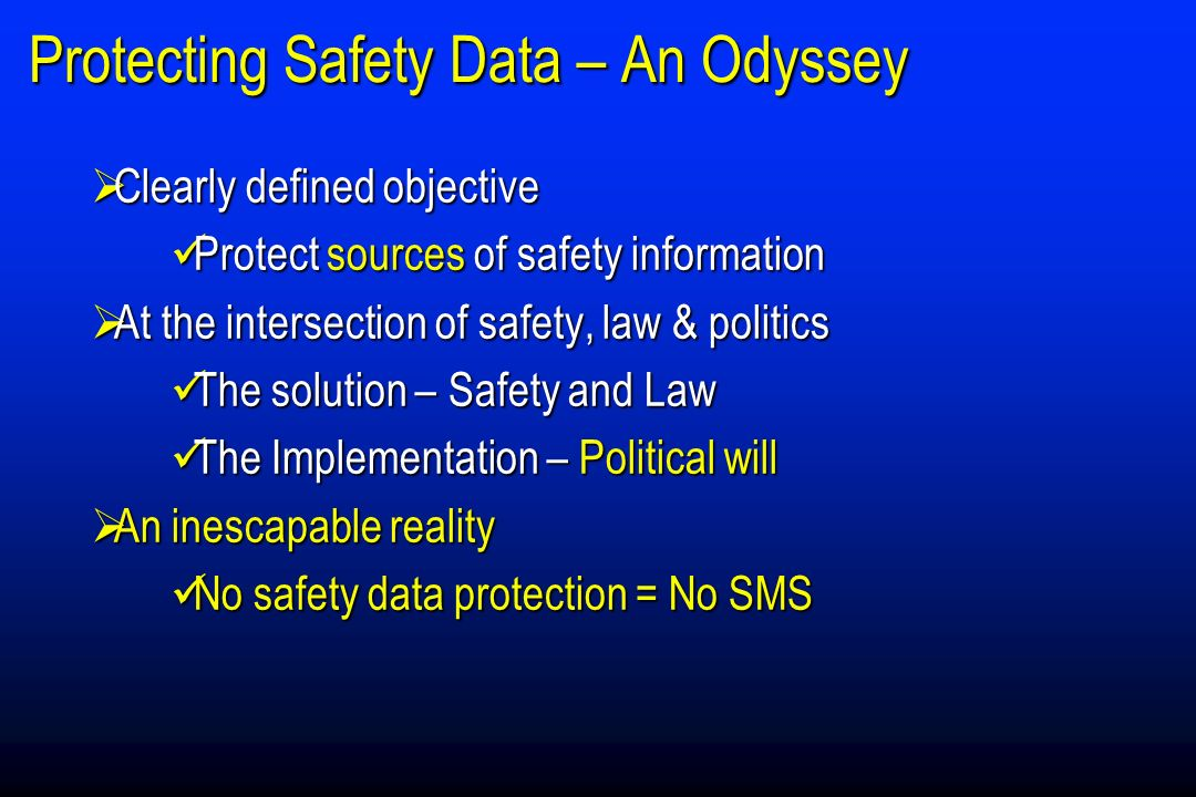 Protecting Safety Data – An Odyssey Clearly defined objective Clearly defined objective üProtect sources of safety information At the intersection of safety, law & politics At the intersection of safety, law & politics üThe solution – Safety and Law üThe Implementation – Political will An inescapable reality An inescapable reality No safety data protection = No SMS No safety data protection = No SMS