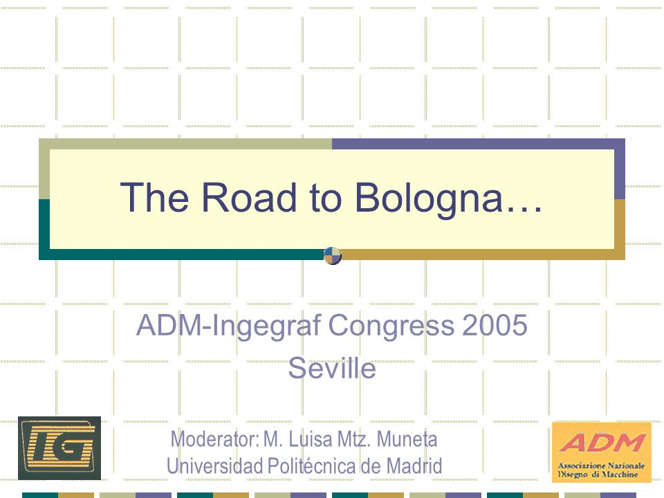 The Road to Bologna… ADM-Ingegraf Congress 2005 Seville Moderator: M.