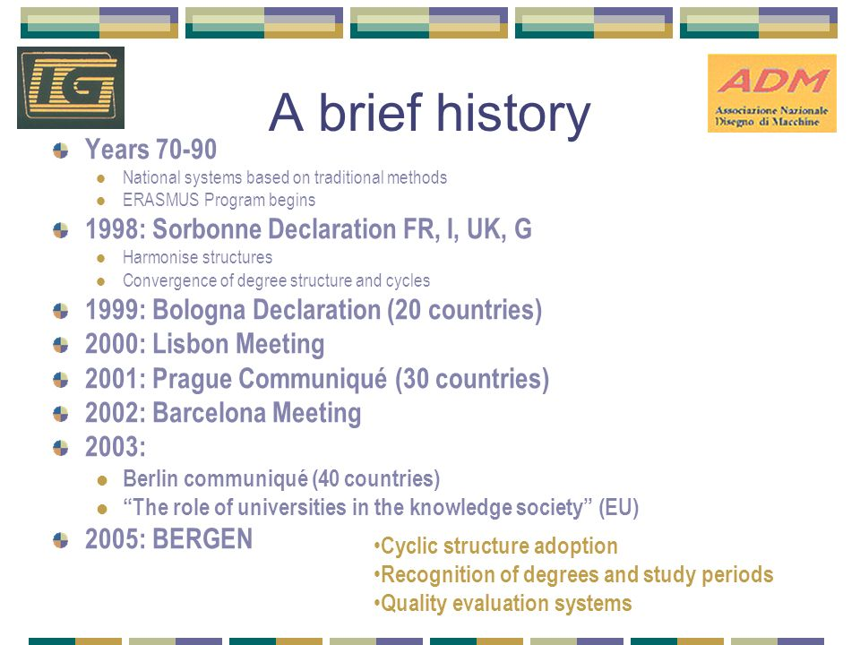 A brief history Years National systems based on traditional methods ERASMUS Program begins 1998: Sorbonne Declaration FR, I, UK, G Harmonise structures Convergence of degree structure and cycles 1999: Bologna Declaration (20 countries) 2000: Lisbon Meeting 2001: Prague Communiqué (30 countries) 2002: Barcelona Meeting 2003: Berlin communiqué (40 countries) The role of universities in the knowledge society (EU) 2005: BERGEN Cyclic structure adoption Recognition of degrees and study periods Quality evaluation systems