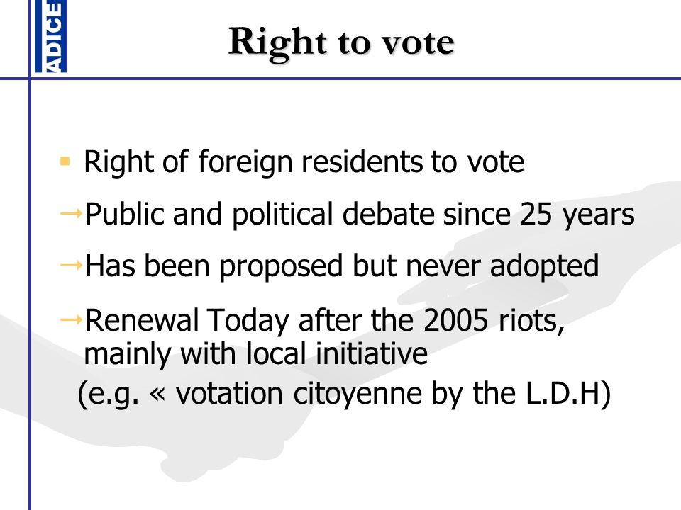 Right to vote Right of foreign residents to vote Public and political debate since 25 years Has been proposed but never adopted Renewal Today after the 2005 riots, mainly with local initiative (e.g.