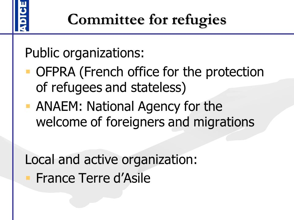 Committee for refugies Public organizations: OFPRA (French office for the protection of refugees and stateless) ANAEM: National Agency for the welcome of foreigners and migrations Local and active organization: France Terre dAsile