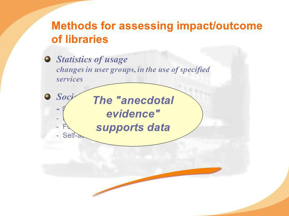 Methods for assessing impact/outcome of libraries Statistics of usage changes in user groups, in the use of specified services Sociological methods - Surveys - Interviews - Focus groups, discussion groups - Self-assessment of users The anecdotal evidence supports data