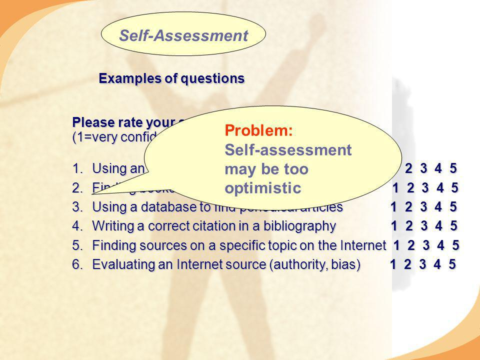 Examples of questions Please rate your self-confidence as follows (1=very confident 5=not confident) 1.Using an online catalogue to look up books Finding books on the shelf using call numbers Using a database to find periodical articles Writing a correct citation in a bibliography Finding sources on a specific topic on the Internet Evaluating an Internet source (authority, bias) Self-Assessment Problem: Self-assessment may be too optimistic