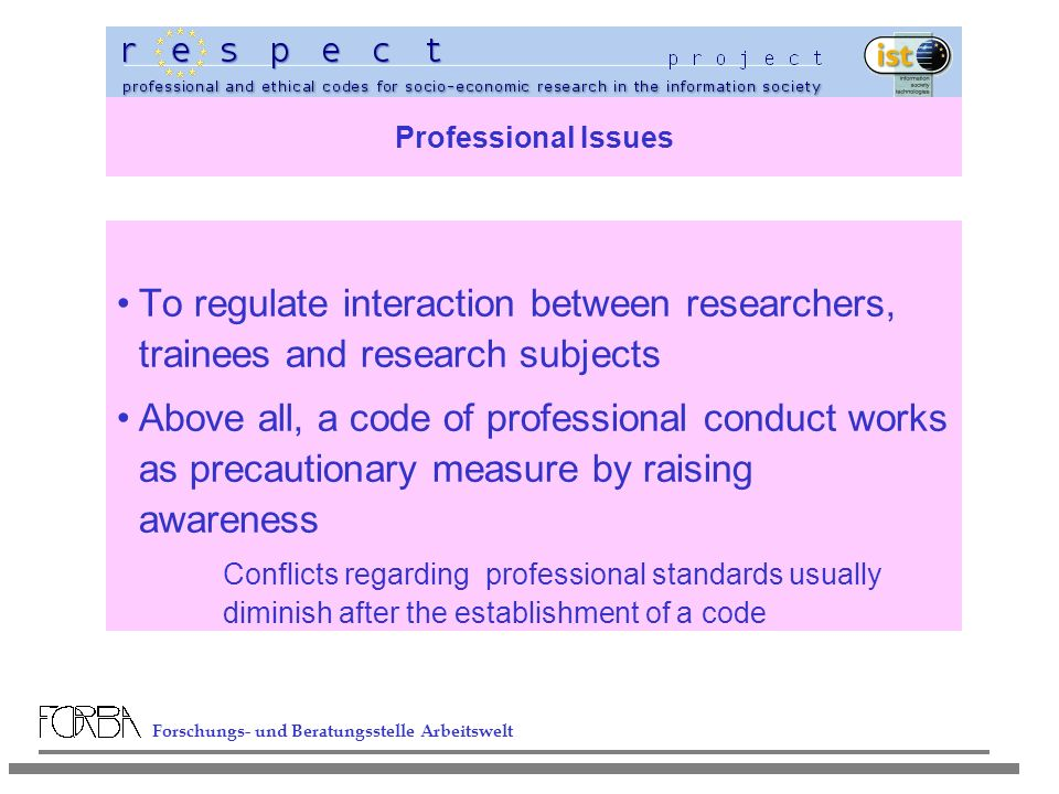 Forschungs- und Beratungsstelle Arbeitswelt Professional Issues To regulate interaction between researchers, trainees and research subjects Above all, a code of professional conduct works as precautionary measure by raising awareness Conflicts regarding professional standards usually diminish after the establishment of a code