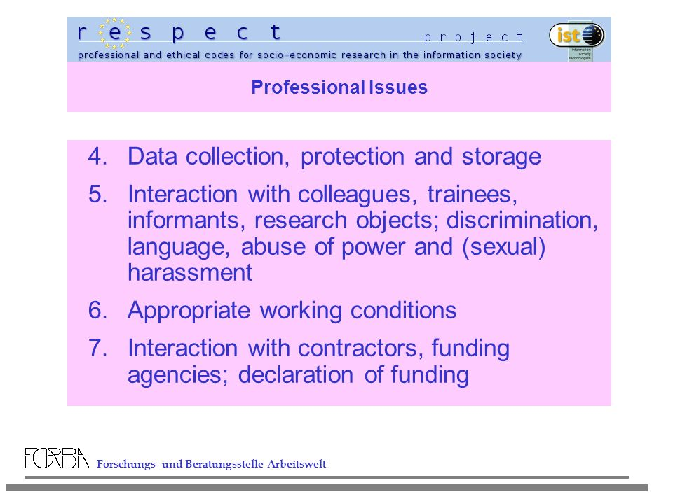 Forschungs- und Beratungsstelle Arbeitswelt Professional Issues 4.Data collection, protection and storage 5.Interaction with colleagues, trainees, informants, research objects; discrimination, language, abuse of power and (sexual) harassment 6.Appropriate working conditions 7.Interaction with contractors, funding agencies; declaration of funding