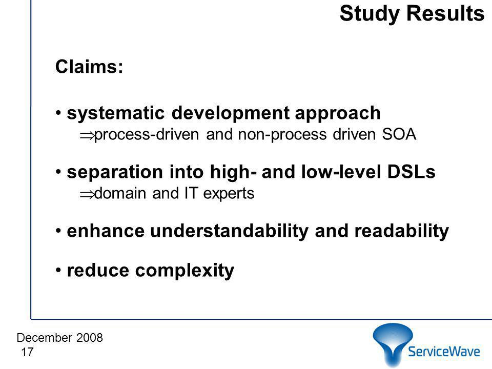 December 2008 Study Results 17 Claims: systematic development approach process-driven and non-process driven SOA separation into high- and low-level DSLs domain and IT experts enhance understandability and readability reduce complexity