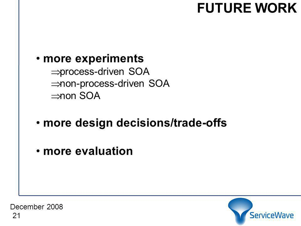 December 2008 FUTURE WORK 21 more experiments process-driven SOA non-process-driven SOA non SOA more design decisions/trade-offs more evaluation