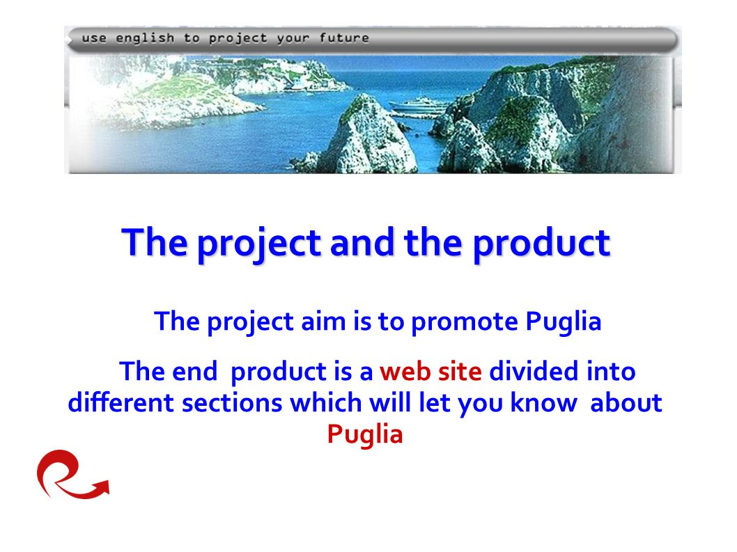 Theproject and the product The project and the product The project aim is to promote Puglia The end product is a web site divided into different sections which will let you know about Puglia