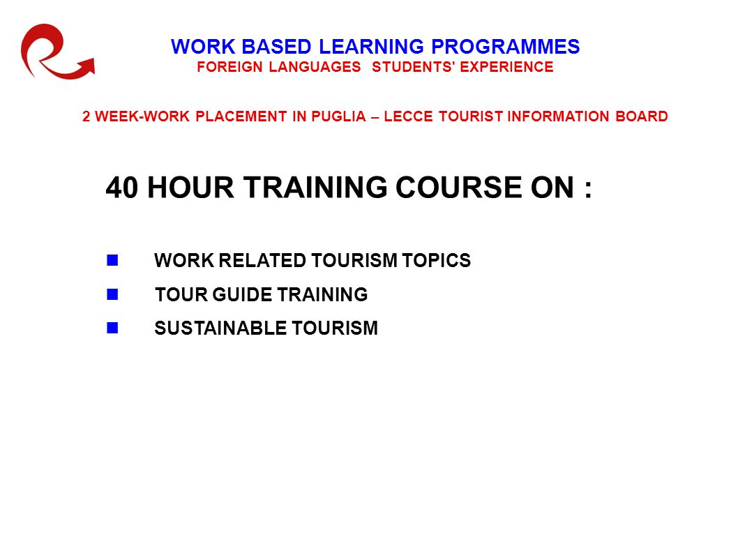 WORK BASED LEARNING PROGRAMMES FOREIGN LANGUAGES STUDENTS EXPERIENCE 2 WEEK-WORK PLACEMENT IN PUGLIA – LECCE TOURIST INFORMATION BOARD 40 HOUR TRAINING COURSE ON : WORK RELATED TOURISM TOPICS TOUR GUIDE TRAINING SUSTAINABLE TOURISM