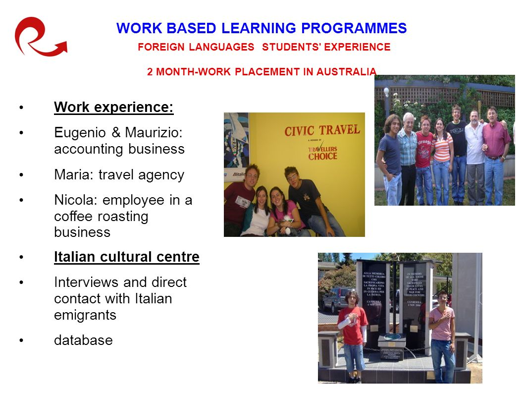 WORK BASED LEARNING PROGRAMMES FOREIGN LANGUAGES STUDENTS EXPERIENCE 2 MONTH-WORK PLACEMENT IN AUSTRALIA Italian cultural centre Interviews and direct contact with Italian emigrants database Work experience: Eugenio & Maurizio: accounting business Maria: travel agency Nicola: employee in a coffee roasting business