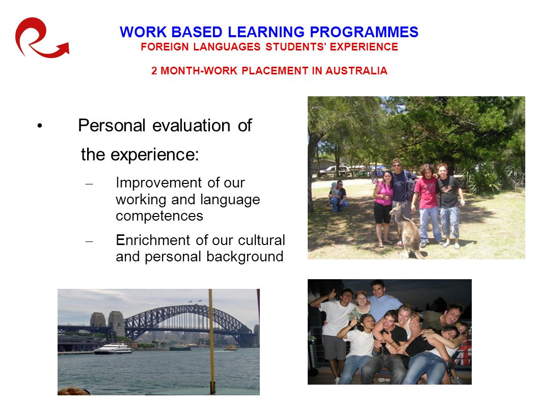 WORK BASED LEARNING PROGRAMMES FOREIGN LANGUAGES STUDENTS EXPERIENCE 2 MONTH-WORK PLACEMENT IN AUSTRALIA Personal evaluation of the experience: – Improvement of our working and language competences – Enrichment of our cultural and personal background