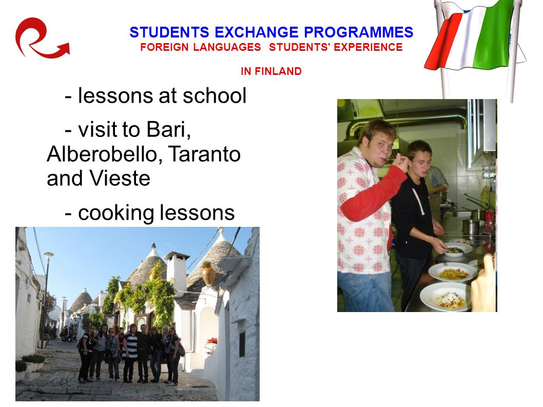 STUDENTS EXCHANGE PROGRAMMES FOREIGN LANGUAGES STUDENTS EXPERIENCE IN FINLAND - lessons at school - visit to Bari, Alberobello, Taranto and Vieste - cooking lessons