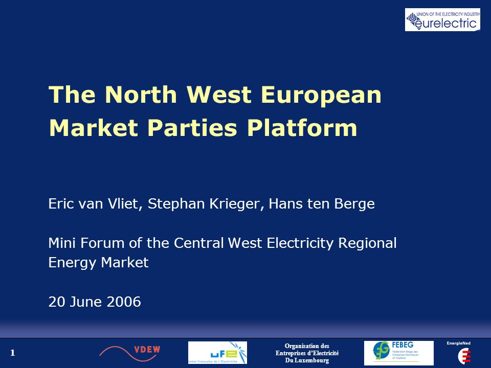 1 The North West European Market Parties Platform Eric van Vliet, Stephan Krieger, Hans ten Berge Mini Forum of the Central West Electricity Regional Energy Market 20 June 2006 Organisation des Entreprises dElectricité Du Luxembourg