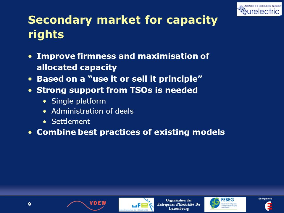 Organisation des Entreprises dElectricité Du Luxembourg 9 Secondary market for capacity rights Improve firmness and maximisation of allocated capacity Based on a use it or sell it principle Strong support from TSOs is needed Single platform Administration of deals Settlement Combine best practices of existing models