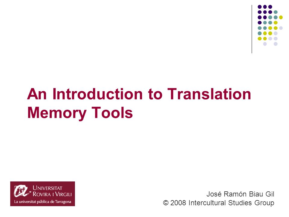 An Introduction to Translation Memory Tools José Ramón Biau Gil © 2008 Intercultural Studies Group