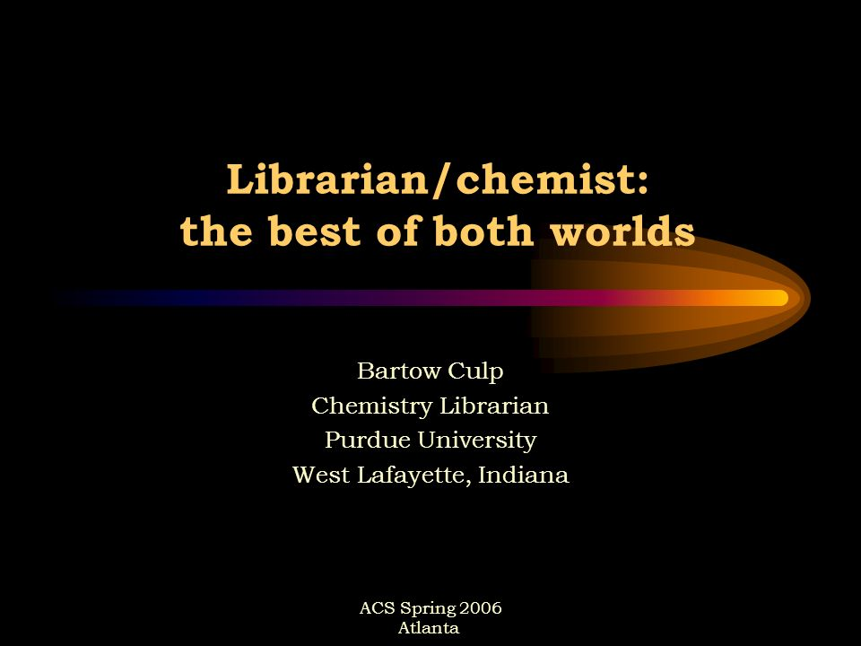 ACS Spring 2006 Atlanta Librarian/chemist: the best of both worlds Bartow Culp Chemistry Librarian Purdue University West Lafayette, Indiana