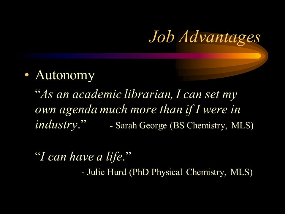 Job Advantages Autonomy As an academic librarian, I can set my own agenda much more than if I were in industry.