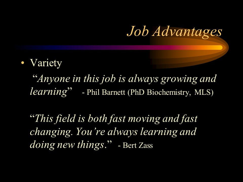 Job Advantages Variety Anyone in this job is always growing and learning - Phil Barnett (PhD Biochemistry, MLS) This field is both fast moving and fast changing.