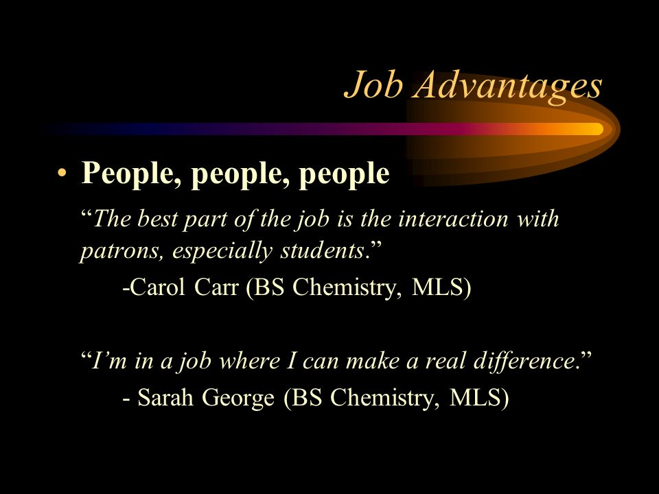 Job Advantages People, people, people The best part of the job is the interaction with patrons, especially students.